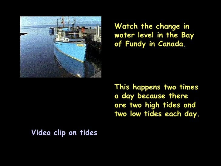 Video clip on tides Watch the change in water level in the Bay of Fundy in Canada. This happens two times a day because th...