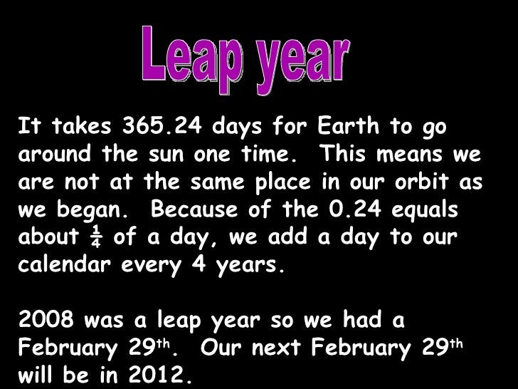 Leap year It takes 365.24 days for Earth to go around the sun one time.  This means we are not at the same place in our or...