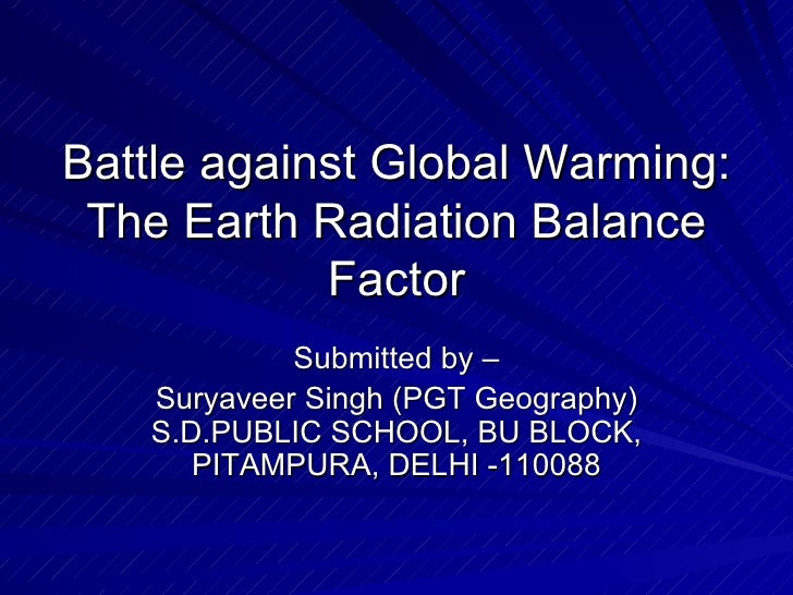 Battle against Global Warming: The Earth Radiation Balance Factor Submitted by – Suryaveer Singh (PGT Geography) S.D.PUBLI...