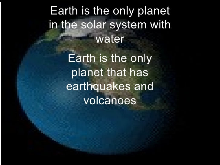 Earth is the only planet in the solar system with water Earth is the only planet that has earthquakes and volcanoes
