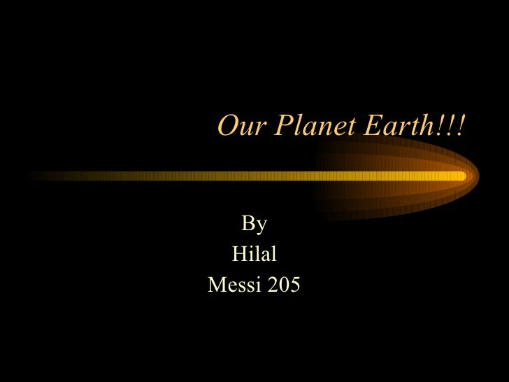 Our Planet Earth!!! By Hilal Messi 205
