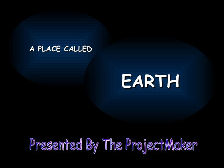 Presented By The ProjectMaker A PLACE CALLED EARTH