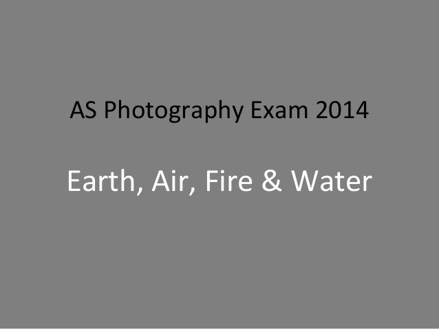 AS Photography Exam 2014  Earth, Air, Fire & Water