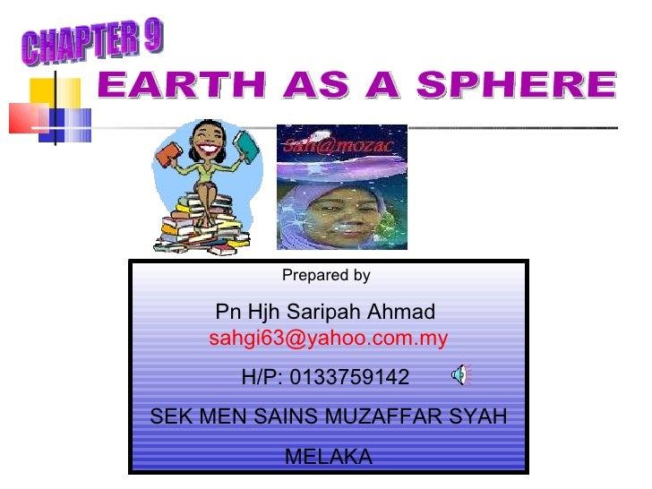 Prepared by  Pn Hjh Saripah Ahmad  [email_address] H/P: 0133759142  SEK MEN SAINS MUZAFFAR SYAH MELAKA EARTH AS A SPHERE C...