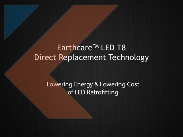 EarthcareTM LED T8 Direct Replacement Technology Lowering Energy & Lowering Cost of LED Retrofitting