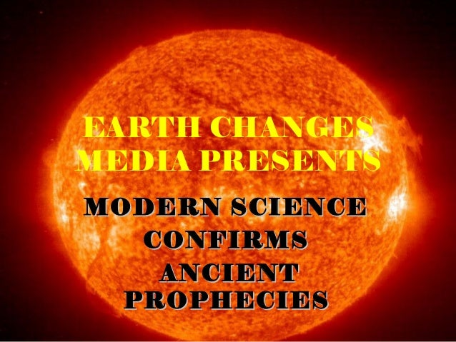 EARTH CHANGES MEDIA PRESENTS MODERN SCIENCEMODERN SCIENCE CONFIRMSCONFIRMS ANCIENTANCIENT PROPHECIESPROPHECIES