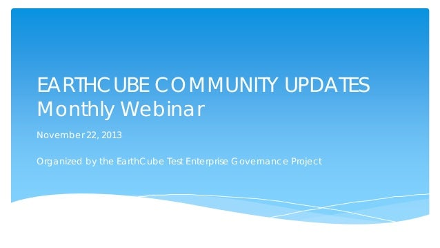EARTHCUBE COMMUNITY UPDATES Monthly Webinar November 22, 2013 Organized by the EarthCube Test Enterprise Governance Projec...