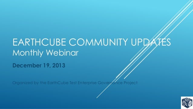 EARTHCUBE COMMUNITY UPDATES Monthly Webinar December 19, 2013 Organized by the EarthCube Test Enterprise Governance Projec...