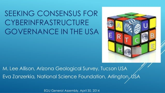 SEEKING CONSENSUS FOR CYBERINFRASTRUCTURE GOVERNANCE IN THE USA M. Lee Allison, Arizona Geological Survey, Tucson USA Eva ...