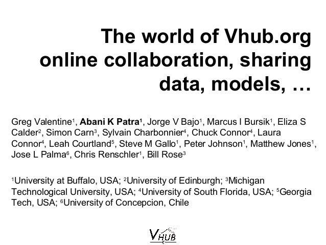 The world of Vhub.org online collaboration, sharing data, models, … Greg Valentine1 , Abani K Patra1 , Jorge V Bajo1 , Mar...