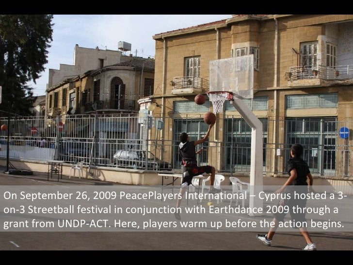 On September 26, 2009 PeacePlayers International – Cyprus hosted a 3-on-3 Streetball festival in conjunction with Earthdan...