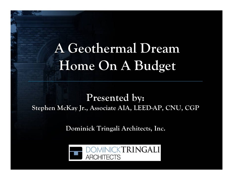 A Geothermal Dream       Home On A Budget                   Presented by: Stephen McKay Jr., Associate AIA, LEED-AP, CNU, ...