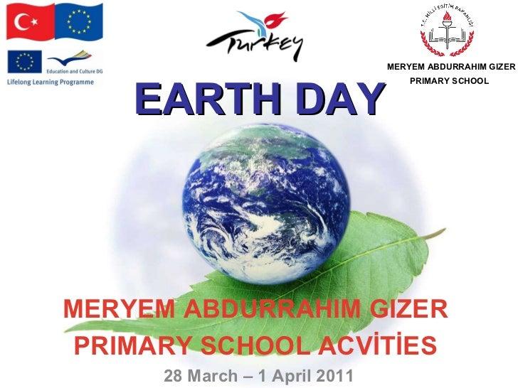 MERYEM ABDURRAHIM GIZER  PRIMARY SCHOOL ACVİTİES   28 March – 1 April 2011 MERYEM ABDURRAHIM GIZER PRIMARY SCHOOL   EARTH ...