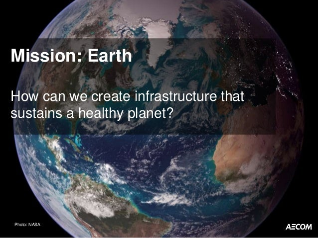Mission: Earth How can we create infrastructure that sustains a healthy planet? Photo: NASA