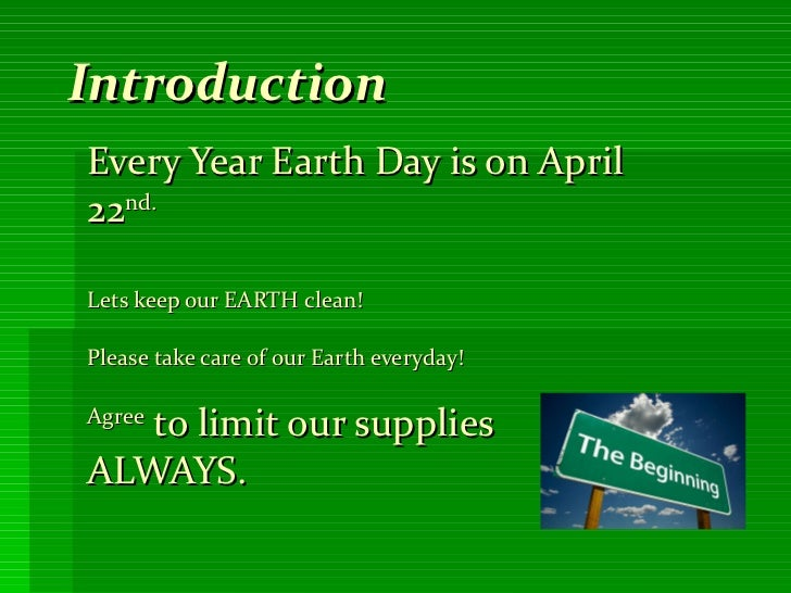 Introduction Every Year Earth Day is on April 22 nd. Lets keep our EARTH clean!  Please take care of our Earth everyday!  ...