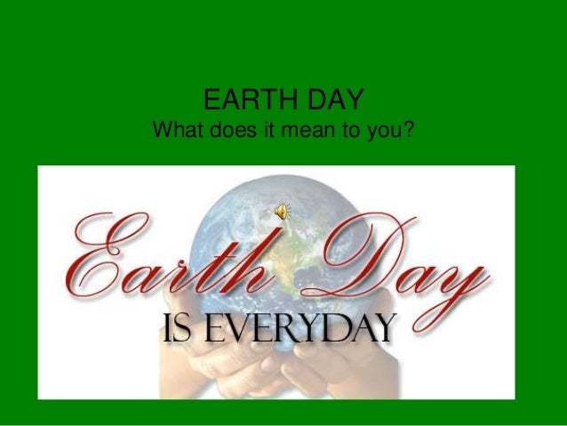 EARTH DAYWhat does it mean to you?