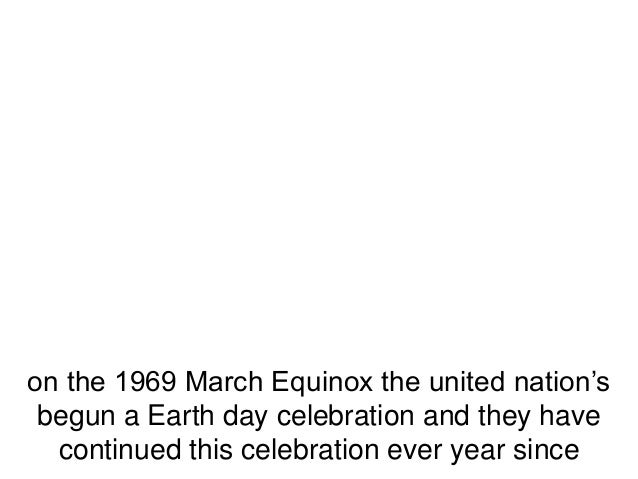 on the 1969 March Equinox the united nation'sbegun a Earth day celebration and they havecontinued this celebration ever ye...