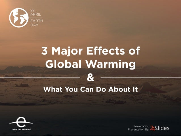22 APRIL EARTH DAY  3 Major Effects of  Global Warming &  What You Can Do About It  Powerpolnt Presentation By