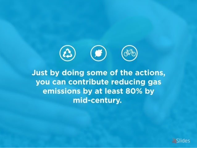 Just by doing some of the actions,  you can contribute reducing gas emissions by at least 80% by mid-century.   Slides