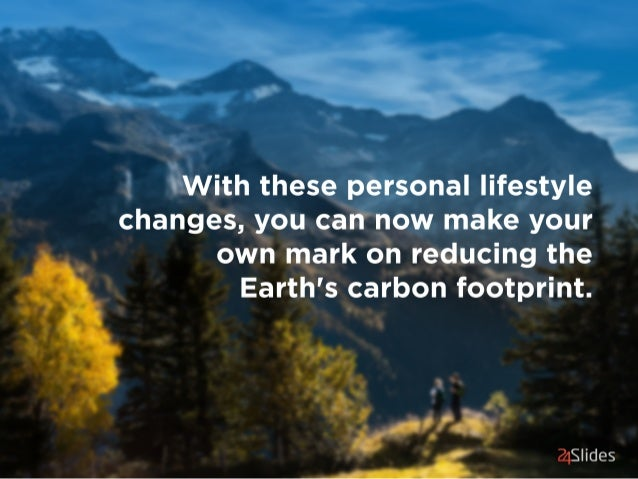 with these personal lifestyle changes,  you can now make your own mark on reducing the Earth's carbon footprint.   ?1S  ides
