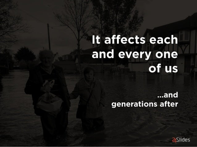 It affects each and every one of us  . ..and generations after  21S  ides