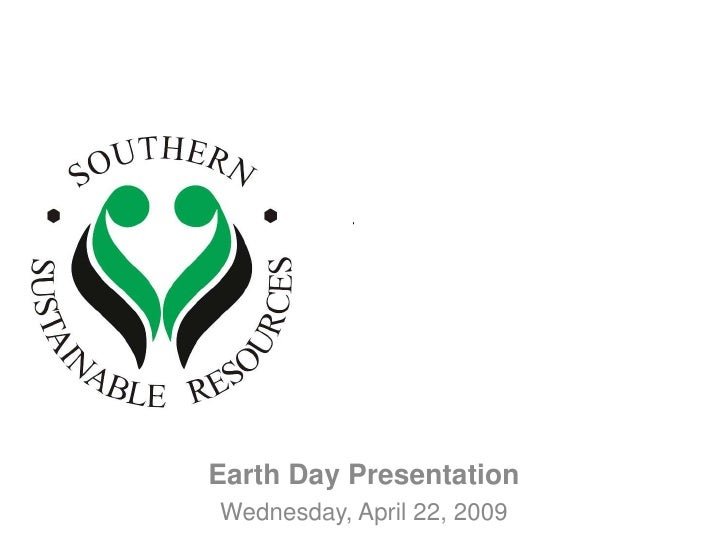 Southern 		Sustainable 		Resources<br />Earth Day Presentation<br />Wednesday, April 22, 2009<br />