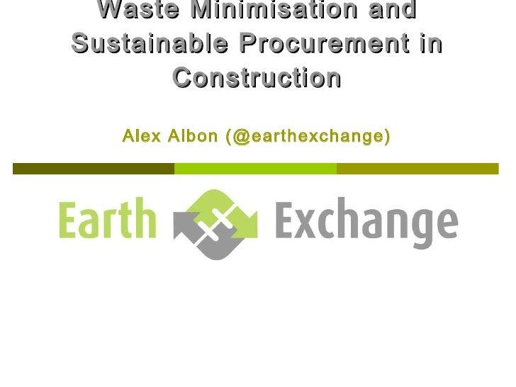 Waste Minimisation and Sustainable Procurement in Construction Alex Albon (@earthexchange)