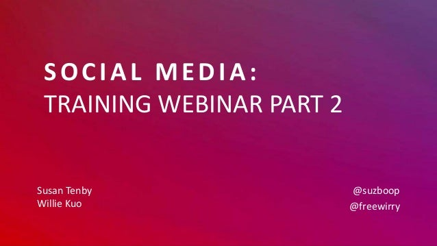 SOCIAL MEDIA: TRAINING WEBINAR PART 2 Susan Tenby Willie Kuo @suzboop @freewirry