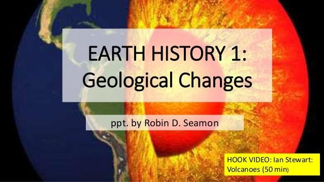 EARTH HISTORY 1: Geological Changes ppt. by Robin D. Seamon HOOK VIDEO: Ian Stewart: Volcanoes (50 min)