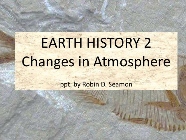 EARTH HISTORY 2  Changes in Atmosphere  ppt. by Robin D. Seamon