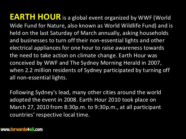 EARTH HOUR  is a global event organized by WWF (World Wide Fund for Nature, also known as World Wildlife Fund) and is held...