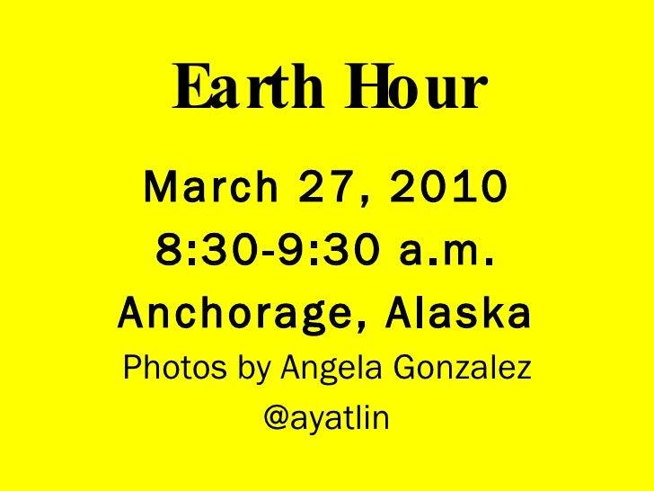 Earth Hour <ul><li>March 27, 2010 </li></ul><ul><li>8:30-9:30 a.m. </li></ul><ul><li>Anchorage, Alaska </li></ul><ul><li>P...
