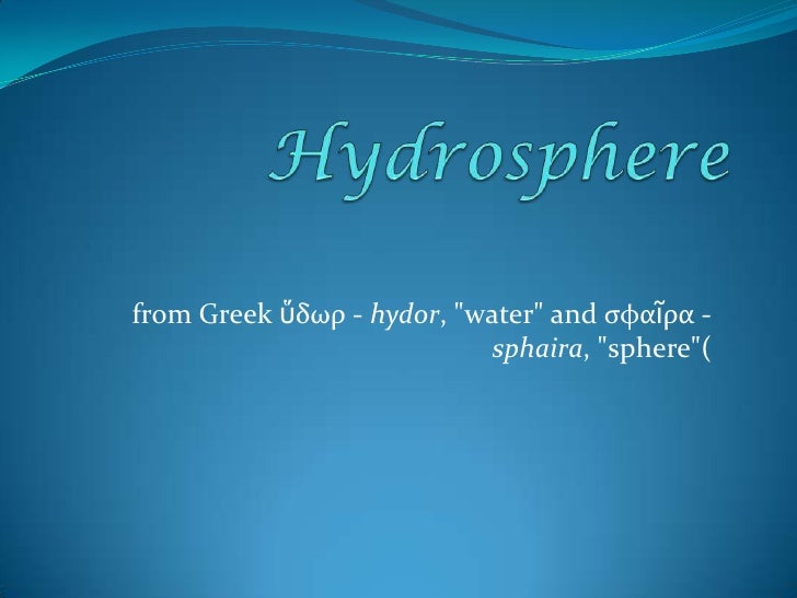 """Hydrosphere<br />from Greek ὕδωρ - hydor, """"water"""" and σφαῖρα - sphaira, """"sphere""""(<br />"""