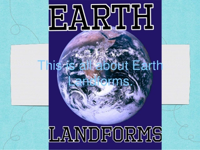 This is all about Earth Landforms.