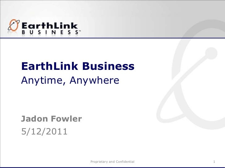 EarthLink Business<br />Anytime, Anywhere<br />Jadon Fowler<br />5/12/2011<br />1<br />Proprietary and Confidential<br />