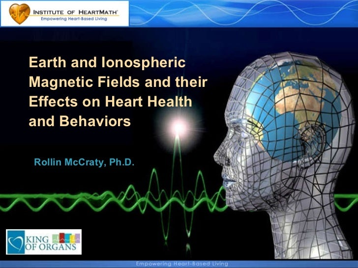Earth and Ionospheric  Magnetic Fields and their  Effects on Heart Health  and Behaviors  Rollin McCraty, Ph.D.