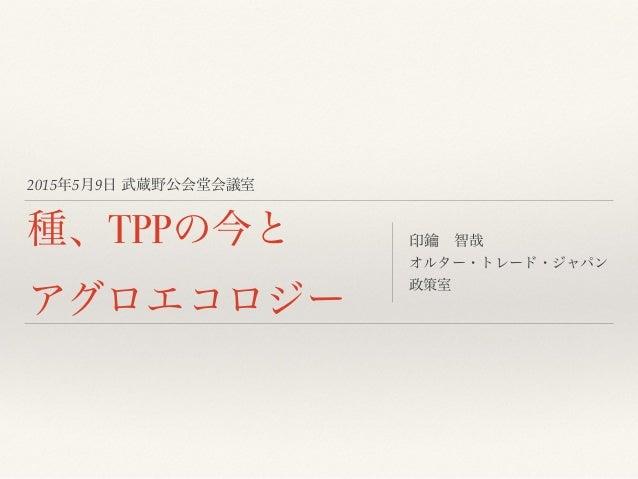 2015年5月9日 武蔵野公会堂会議室 種、TPPの今と アグロエコロジー 印鑰智哉 オルター・トレード・ジャパン 政策室