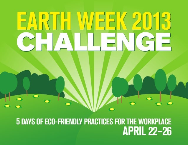 EARTH WEEK 2013          Save 900 million vehicle             commuting milesCHALLENGE5 DAYS OF ECO-FRIENDLY PRACTICES FOR...
