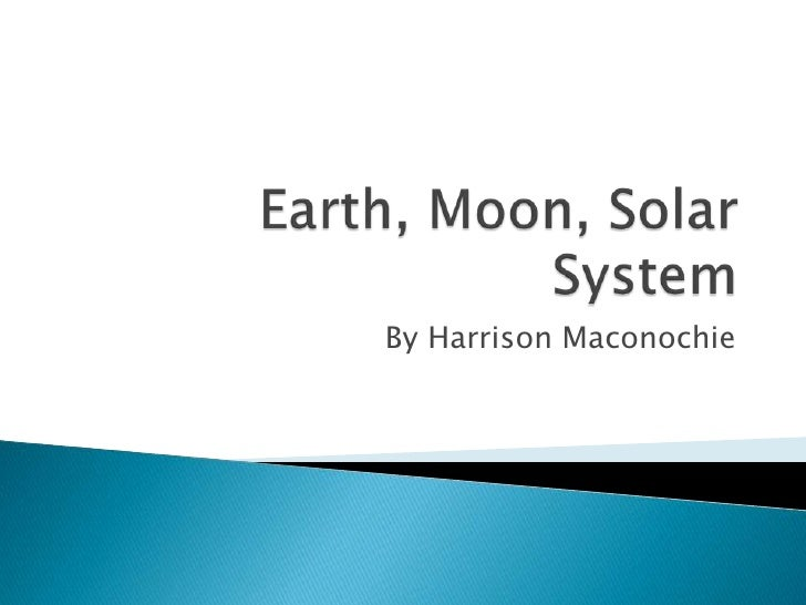 Earth, Moon, Solar System<br />By Harrison Maconochie<br />