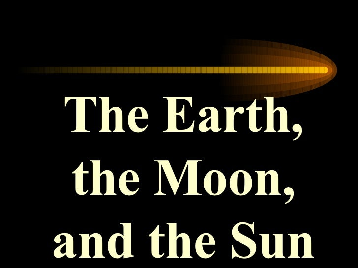 The Earth, the Moon, and the Sun