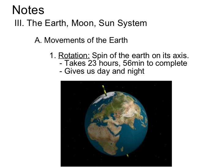 NotesIII. The Earth, Moon, Sun System    A. Movements of the Earth        1. Rotation: Spin of the earth on its axis.     ...