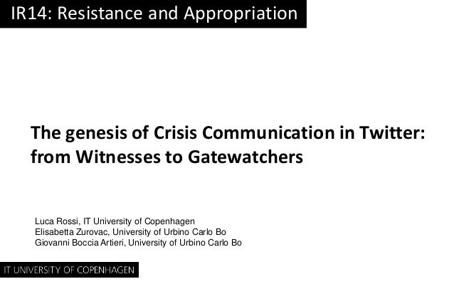 IR14: Resistance and Appropriation  The genesis of Crisis Communication in Twitter: from Witnesses to Gatewatchers Luca Ro...