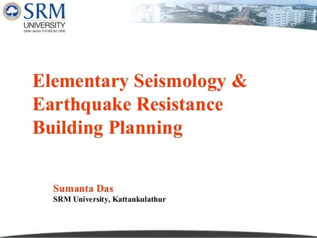 Elementary Seismology & Earthquake Resistance Building Planning Sumanta Das SRM University, Kattankulathur