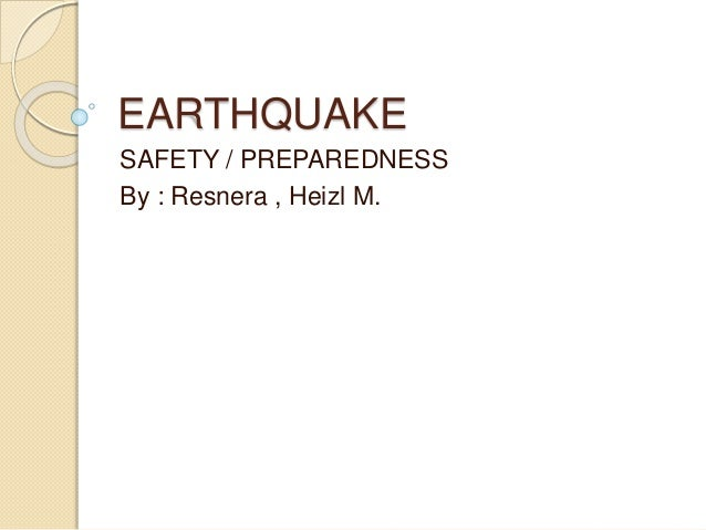 EARTHQUAKE SAFETY / PREPAREDNESS By : Resnera , Heizl M.