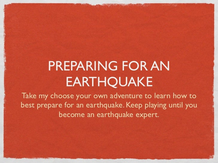PREPARING FOR AN          EARTHQUAKETake my choose your own adventure to learn how tobest prepare for an earthquake. Keep ...