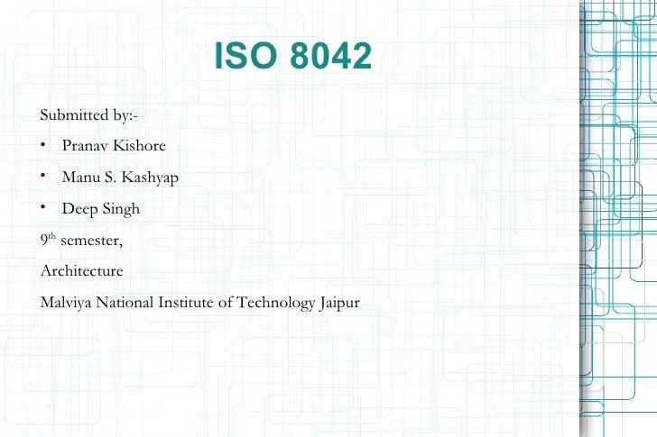 ISO 8042 <ul><li>Submitted by:- </li></ul><ul><li>Pranav Kishore </li></ul><ul><li>Manu S. Kashyap </li></ul><ul><li>Deep ...