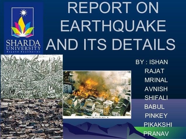 BY : ISHAN RAJAT MRINAL AVNISH SHIFALI BABUL PINKEY PIKAKSHI PRANAV REPORT ON EARTHQUAKE AND ITS DETAILS
