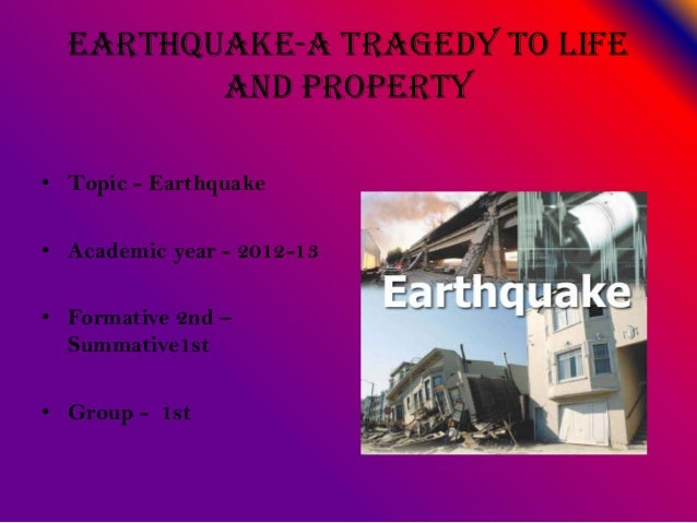 Earthquake-a tragedy to lifeand property• Topic - Earthquake• Academic year - 2012-13• Formative 2nd –Summative1st• Group ...