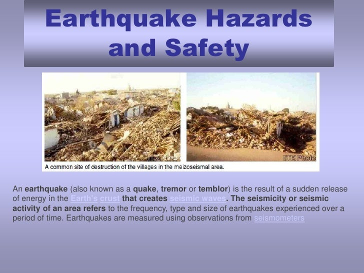 Earthquake Hazards and Safety<br />Anearthquake(also known as aquake,tremorortemblor) is the result of a sudden rele...