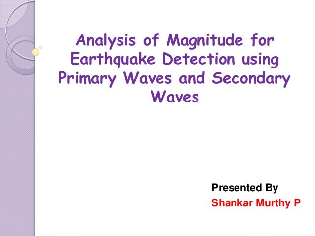 Presented By Shankar Murthy P Analysis of Magnitude for Earthquake Detection using Primary Waves and Secondary Waves